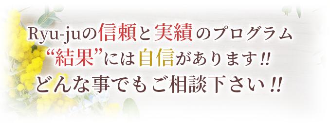 Ryu-jyu信頼と実績のプログラム。結果には自信があります!!どんな事でもご相談下さい!