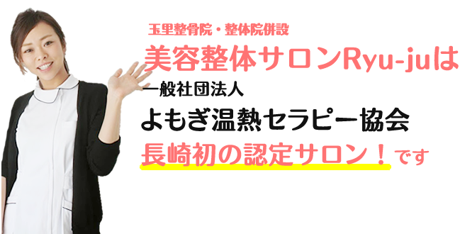 玉里整骨院・整体院併設 美容サロンRyu-juは 一般社団法人よもぎ温熱セラピー協会長崎初の認定サロン!です。